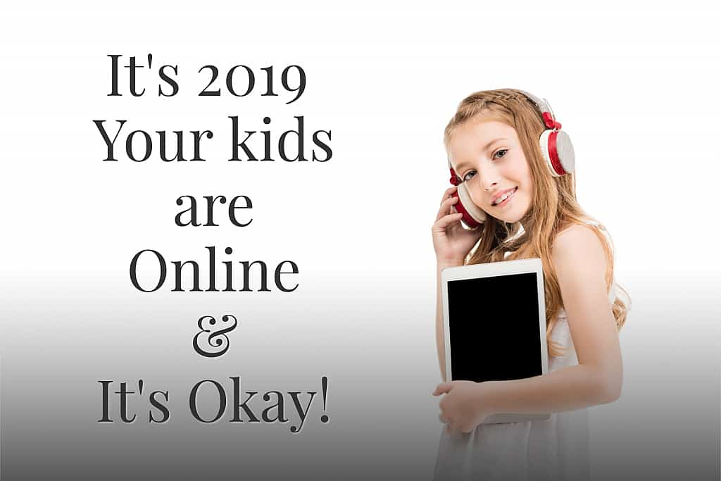 It's 2019, Your Kids are Online & It's okay!