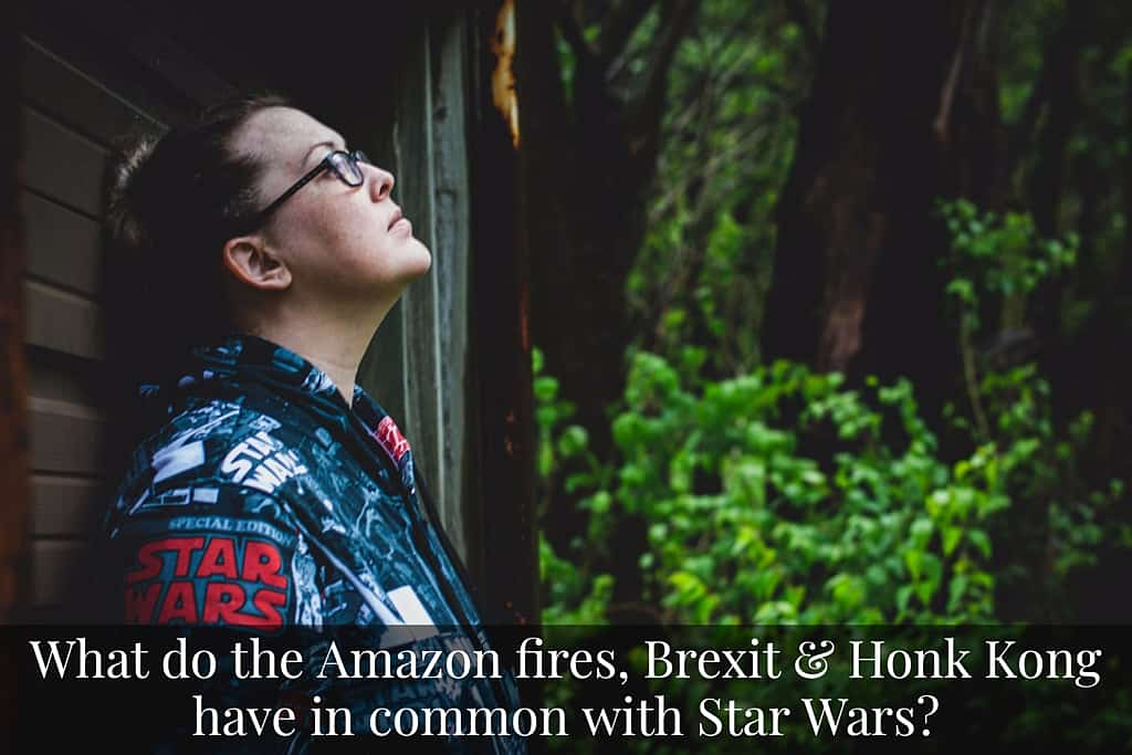 What do the Amazon fires, Brexit & Honk Kong have in common with Star Wars?